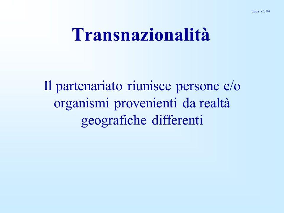 Slide 9/104 Transnazionalità Il partenariato riunisce persone e/o organismi provenienti da realtà geografiche differenti