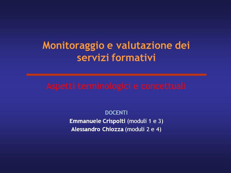 Monitoraggio e valutazione dei servizi formativi Aspetti terminologici e concettuali DOCENTI Emmanuele Crispolti (moduli 1 e 3) Alessandro Chiozza (mo