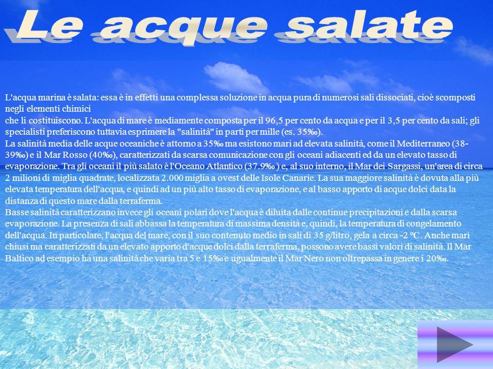 L'acqua marina è salata: essa è in effetti una complessa soluzione in acqua pura di numerosi sali dissociati, cioè scomposti negli elementi chimici ch