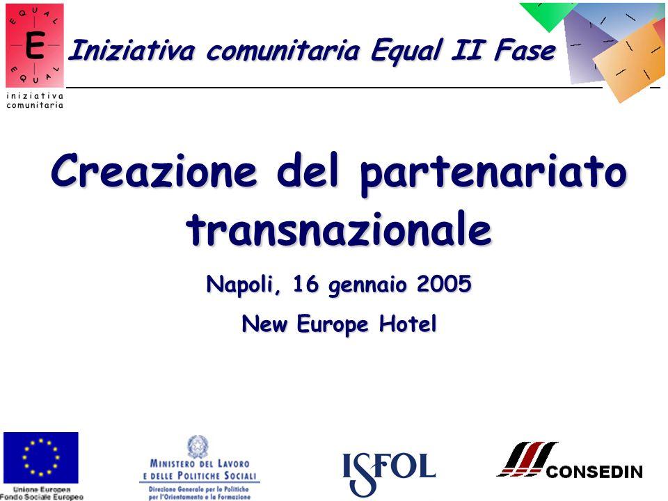 Creazione del partenariato transnazionale Napoli, 16 gennaio 2005 New Europe Hotel Iniziativa comunitaria Equal II Fase