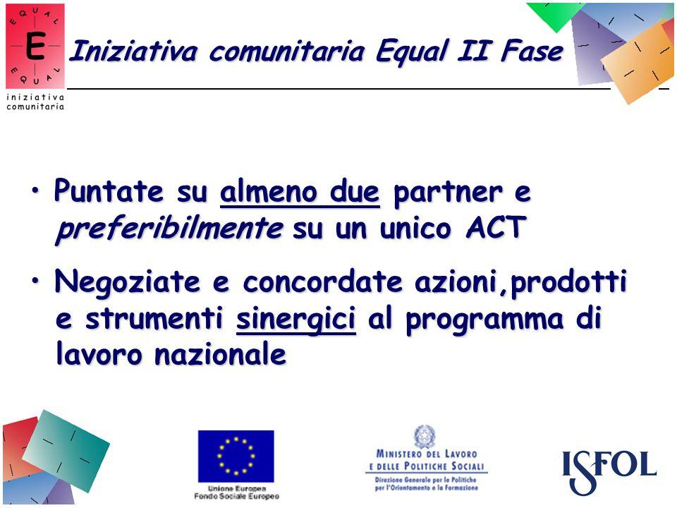 Iniziativa comunitaria Equal II Fase Puntate su almeno due partner e Puntate su almeno due partner e preferibilmente su un unico ACT preferibilmente su un unico ACT Negoziate e concordate azioni,prodotti Negoziate e concordate azioni,prodotti e strumenti sinergici al programma di e strumenti sinergici al programma di lavoro nazionale lavoro nazionale