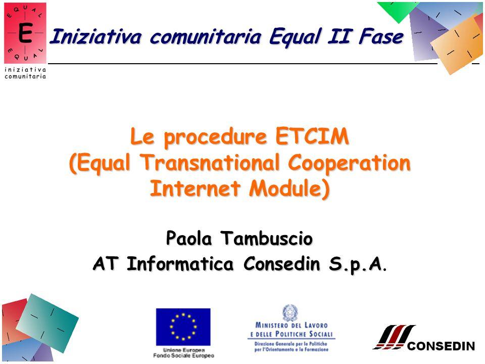 Iniziativa comunitaria Equal II Fase Le procedure ETCIM (Equal Transnational Cooperation Internet Module) Paola Tambuscio AT Informatica Consedin S.p.A AT Informatica Consedin S.p.A.