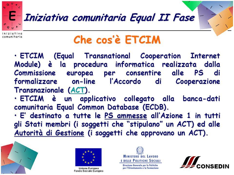 Che cosè ETCIM Iniziativa comunitaria Equal II Fase ETCIM (Equal Transnational Cooperation Internet Module) è la procedura informatica realizzata dalla Commissione europea per consentire alle PS di formalizzare on-line lAccordo di Cooperazione Transnazionale (ACT).