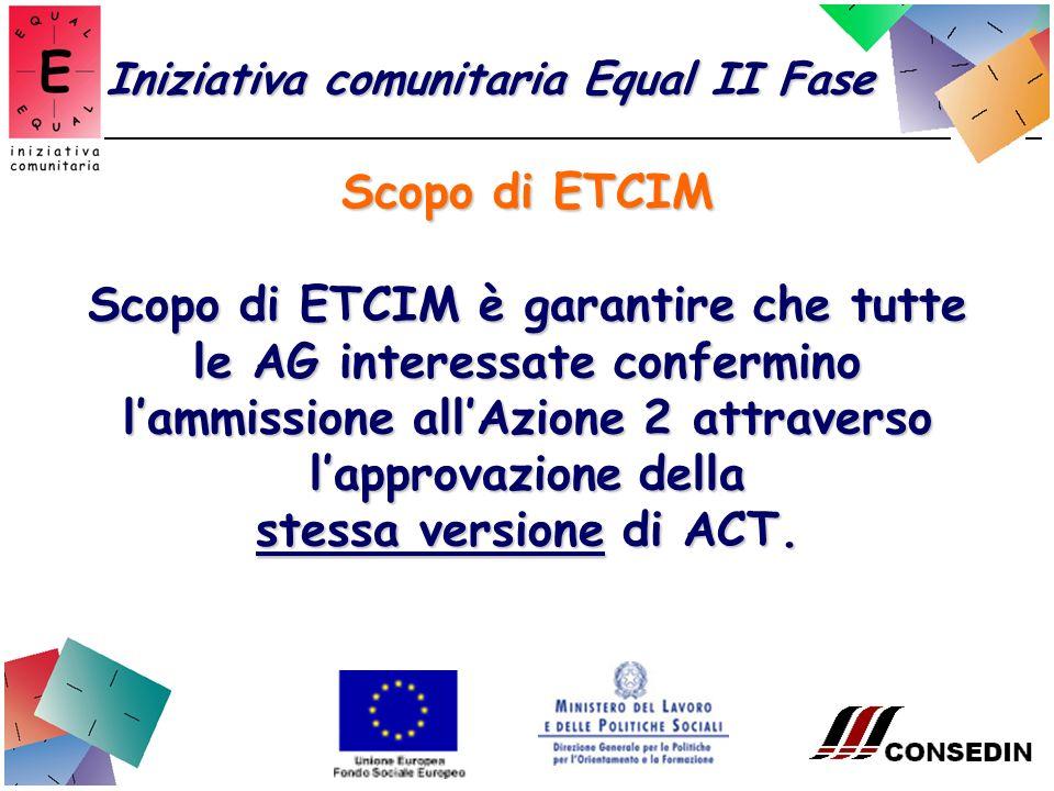 Scopo di ETCIM Iniziativa comunitaria Equal II Fase Scopo di ETCIM è garantire che tutte le AG interessate confermino lammissione allAzione 2 attraverso lapprovazione della stessa versione di ACT.