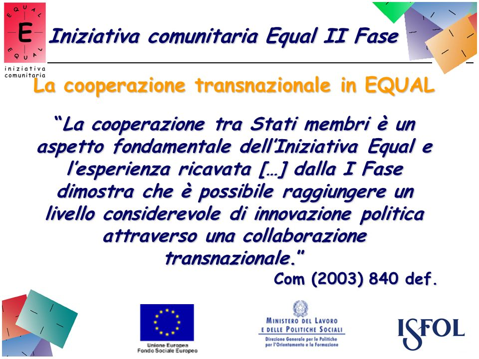 La cooperazione transnazionale in EQUAL La cooperazione tra Stati membri è un aspetto fondamentale dellIniziativa Equal e lesperienza ricavata […] dalla I Fase dimostra che è possibile raggiungere un livello considerevole di innovazione politica attraverso una collaborazione transnazionale.La cooperazione tra Stati membri è un aspetto fondamentale dellIniziativa Equal e lesperienza ricavata […] dalla I Fase dimostra che è possibile raggiungere un livello considerevole di innovazione politica attraverso una collaborazione transnazionale.