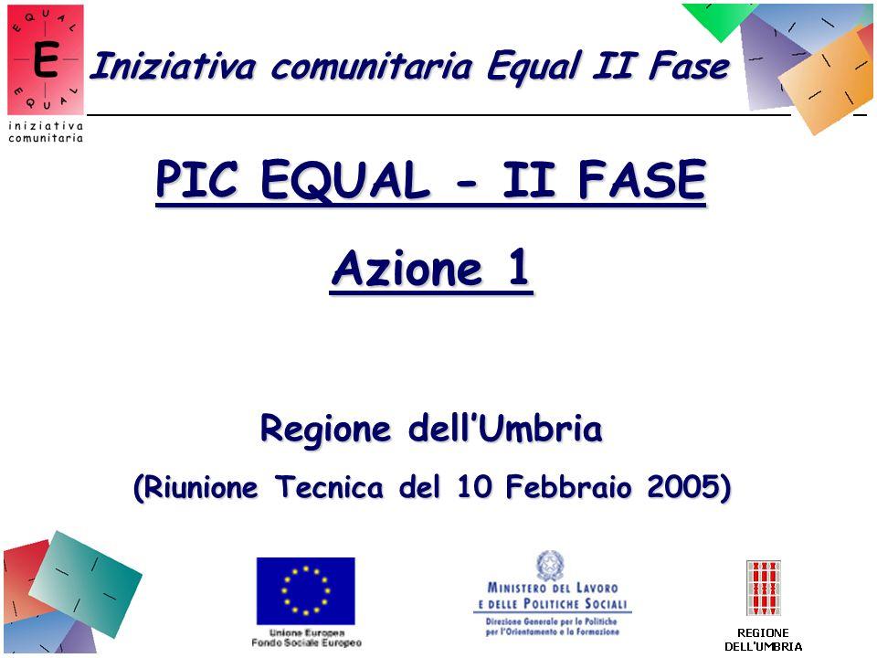 PIC EQUAL - II FASE Azione 1 Regione dellUmbria (Riunione Tecnica del 10 Febbraio 2005) Iniziativa comunitaria Equal II Fase