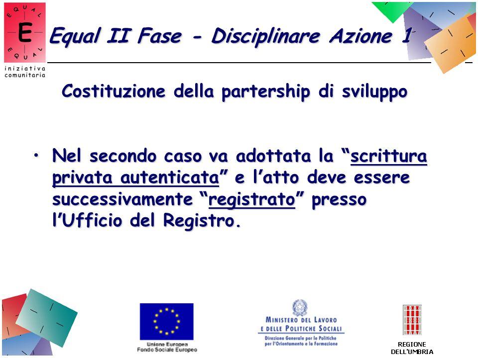 Equal II Fase - Disciplinare Azione 1 Costituzione della partership di sviluppo Nel secondo caso va adottata la scrittura privata autenticata e l atto