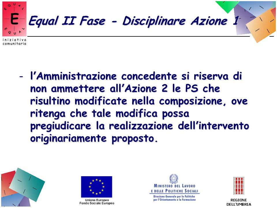 Equal II Fase - Disciplinare Azione 1 -l Amministrazione concedente si riserva di non ammettere all Azione 2 le PS che risultino modificate nella comp