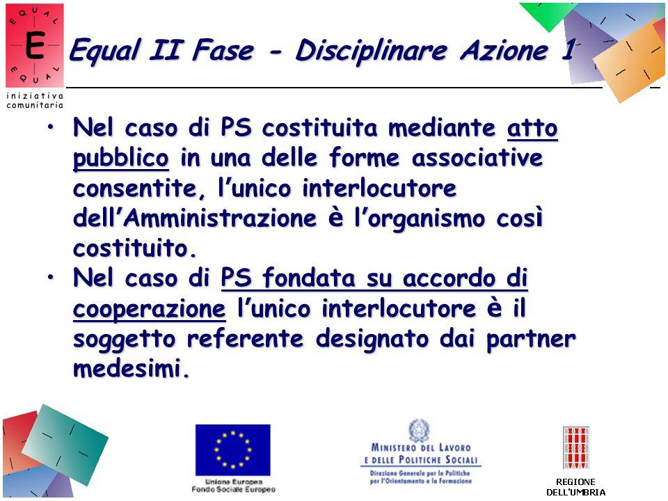 Equal II Fase - Disciplinare Azione 1 Nel caso di PS costituita mediante atto pubblico in una delle forme associative consentite, l unico interlocutor