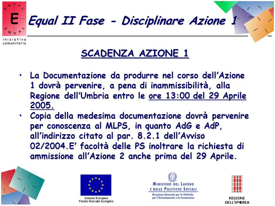 Equal II Fase - Disciplinare Azione 1 SCADENZA AZIONE 1 La Documentazione da produrre nel corso dell Azione 1 dovr à pervenire, a pena di inammissibil