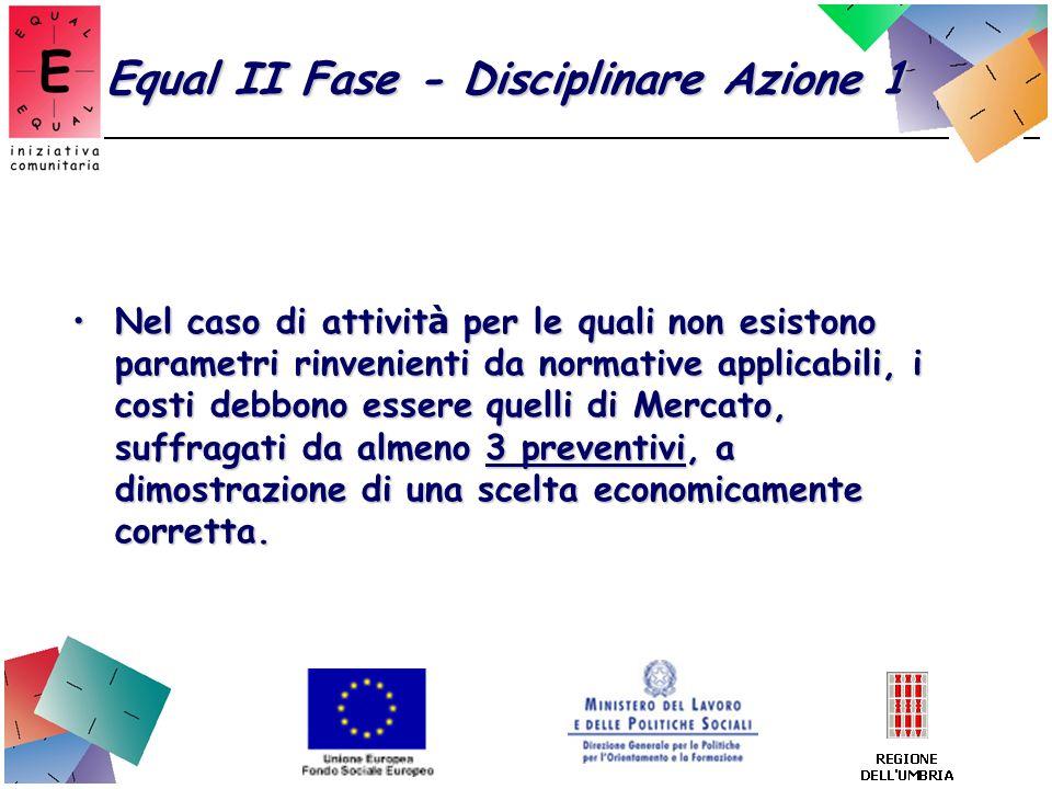 Equal II Fase - Disciplinare Azione 1 Nel caso di attivit à per le quali non esistono parametri rinvenienti da normative applicabili, i costi debbono