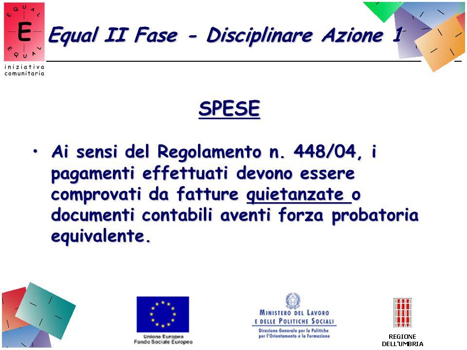 Equal II Fase - Disciplinare Azione 1 SPESE Ai sensi del Regolamento n. 448/04, i pagamenti effettuati devono essere comprovati da fatture quietanzate