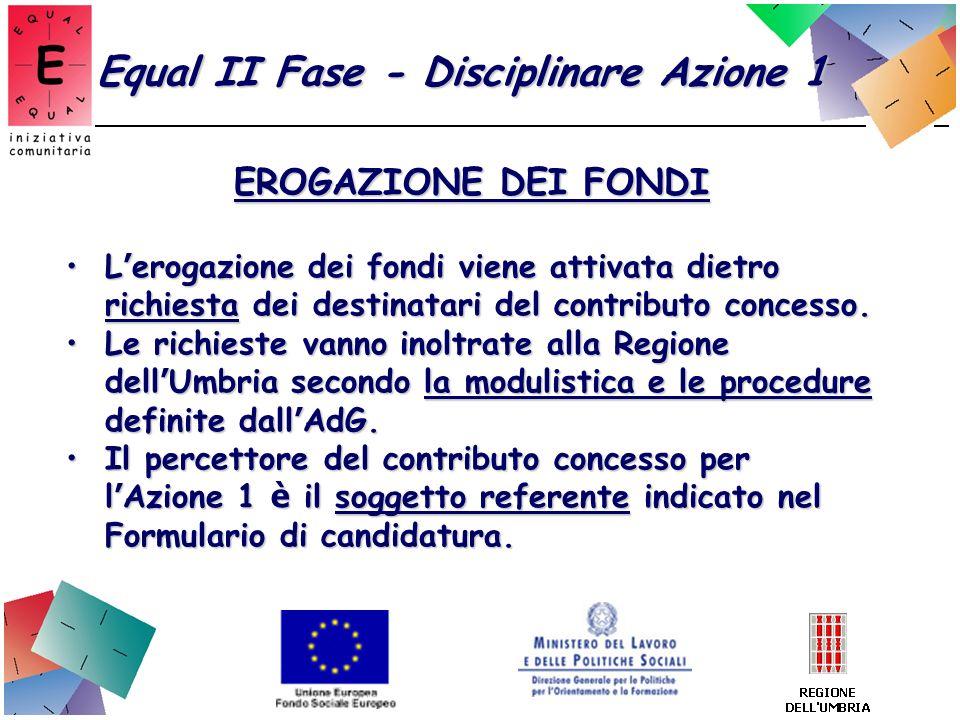 Equal II Fase - Disciplinare Azione 1 EROGAZIONE DEI FONDI L erogazione dei fondi viene attivata dietro richiesta dei destinatari del contributo conce
