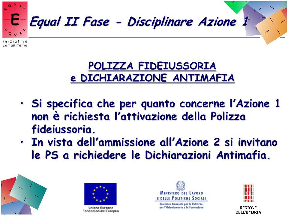 Equal II Fase - Disciplinare Azione 1 POLIZZA FIDEIUSSORIA e DICHIARAZIONE ANTIMAFIA Si specifica che per quanto concerne l Azione 1 non è richiesta l