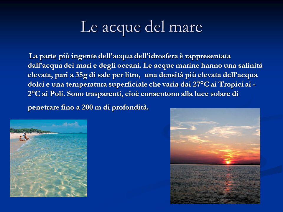 Le acque del mare La parte più ingente dellacqua dellidrosfera è rappresentata dallacqua dei mari e degli oceani. Le acque marine hanno una salinità e