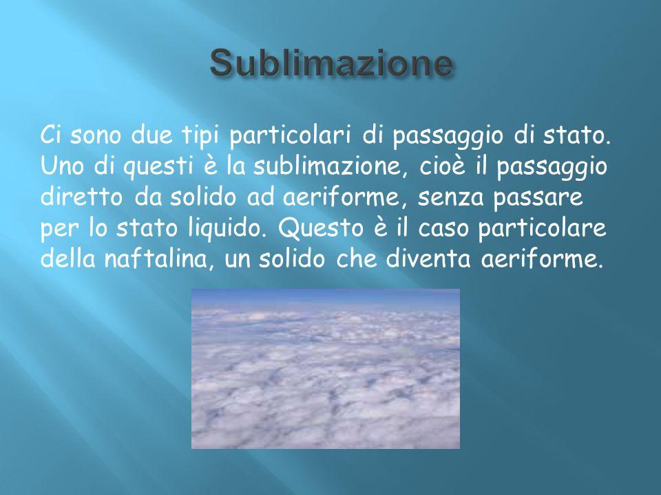 Ci sono due tipi particolari di passaggio di stato. Uno di questi è la sublimazione, cioè il passaggio diretto da solido ad aeriforme, senza passare p