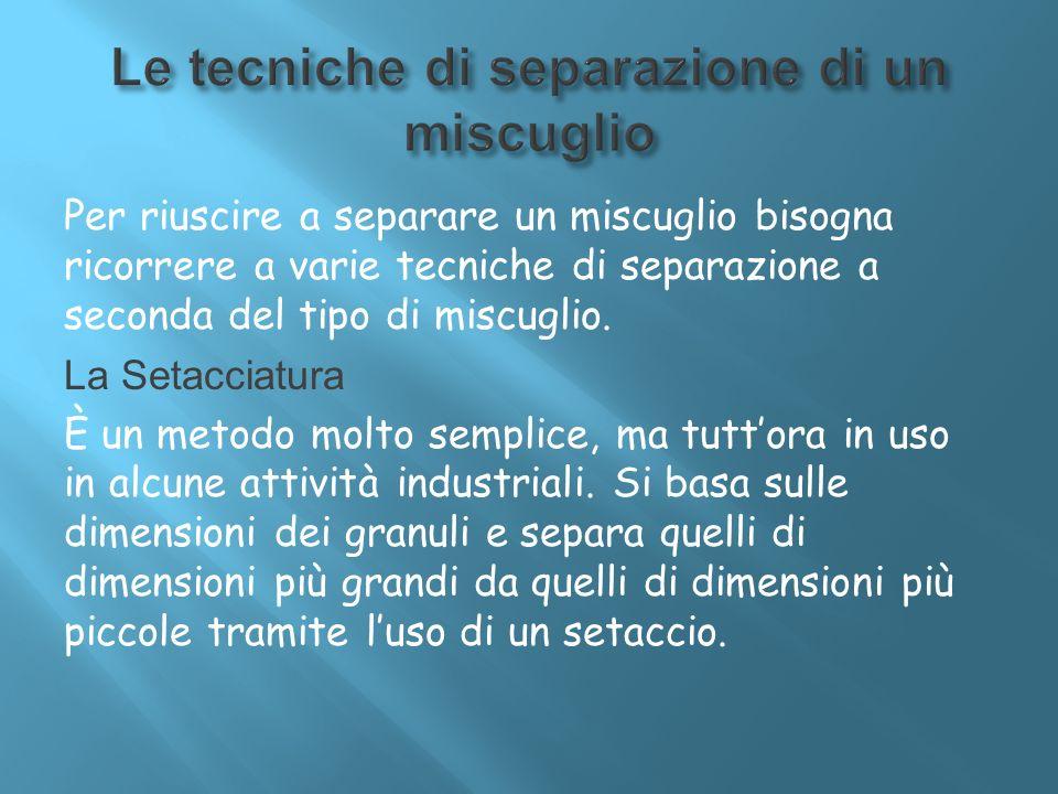 Per riuscire a separare un miscuglio bisogna ricorrere a varie tecniche di separazione a seconda del tipo di miscuglio. La Setacciatura È un metodo mo