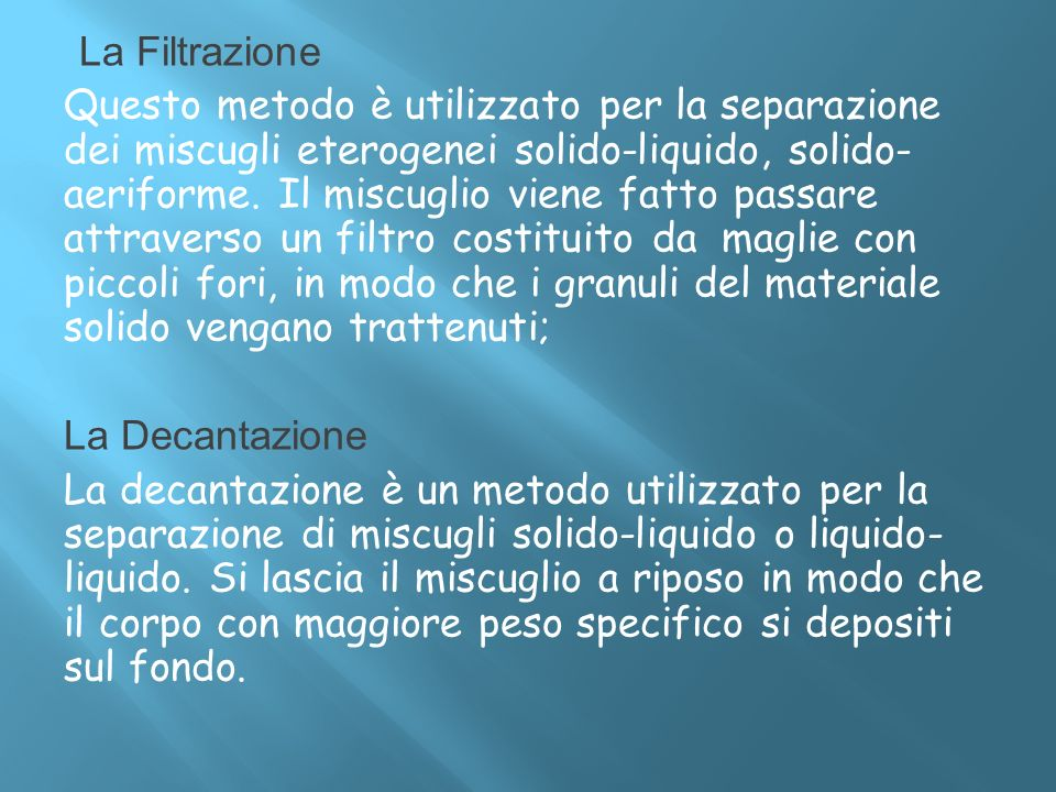 La Filtrazione Questo metodo è utilizzato per la separazione dei miscugli eterogenei solido-liquido, solido- aeriforme. Il miscuglio viene fatto passa