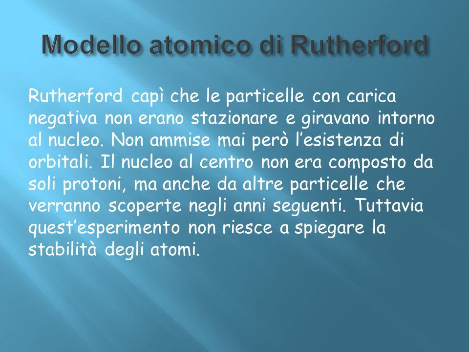 Rutherford capì che le particelle con carica negativa non erano stazionare e giravano intorno al nucleo. Non ammise mai però lesistenza di orbitali. I