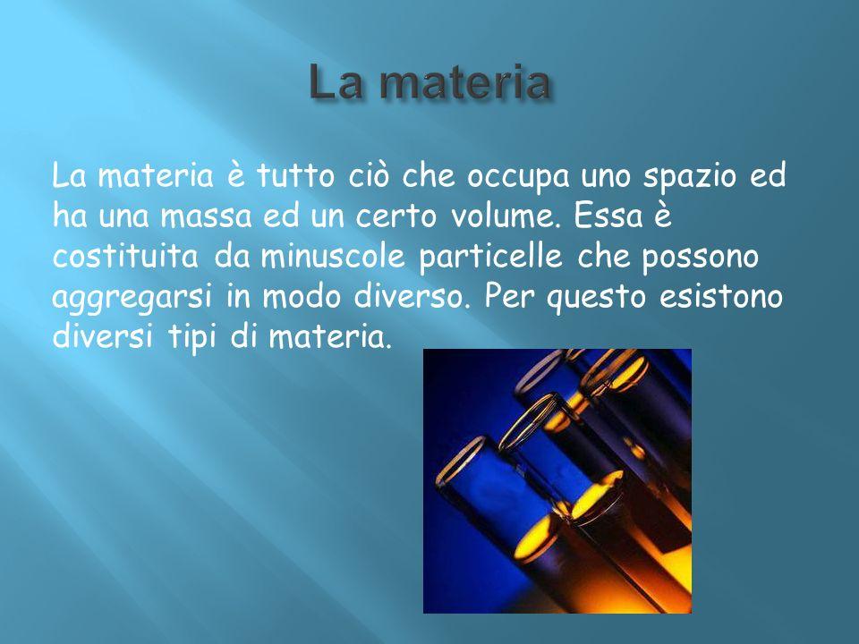 La materia è tutto ciò che occupa uno spazio ed ha una massa ed un certo volume. Essa è costituita da minuscole particelle che possono aggregarsi in m