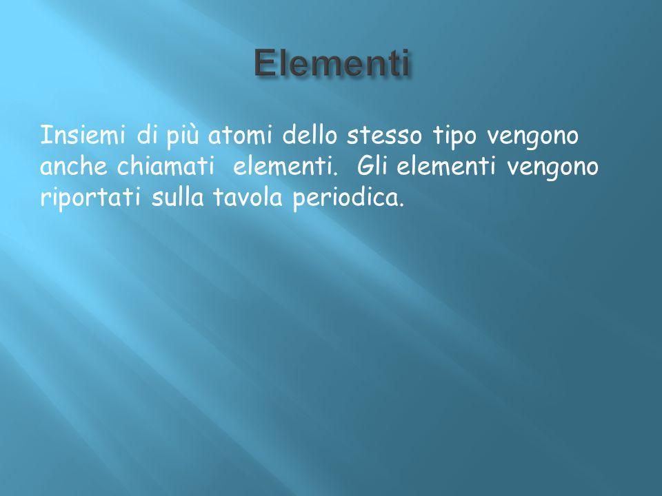 Insiemi di più atomi dello stesso tipo vengono anche chiamati elementi. Gli elementi vengono riportati sulla tavola periodica.