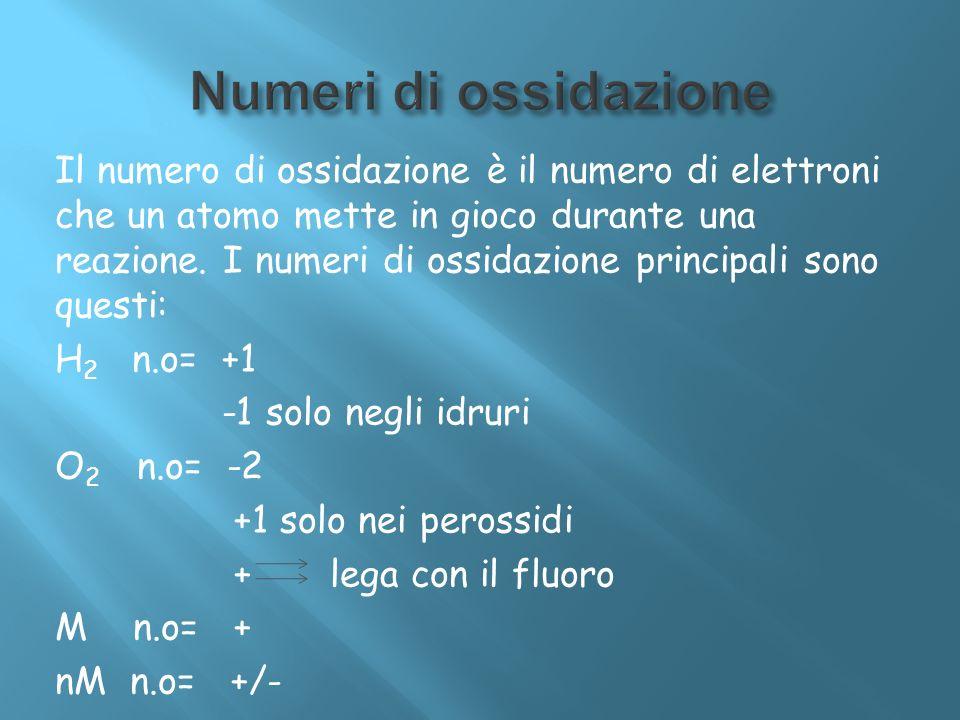 Il numero di ossidazione è il numero di elettroni che un atomo mette in gioco durante una reazione. I numeri di ossidazione principali sono questi: H