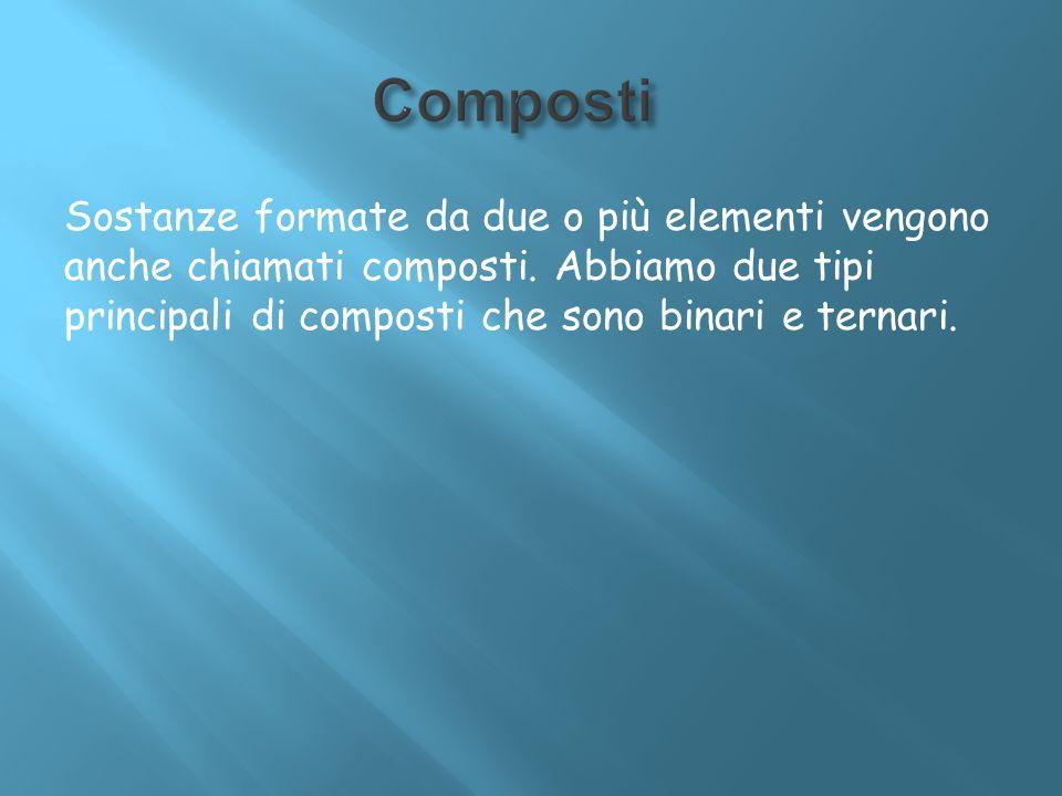Sostanze formate da due o più elementi vengono anche chiamati composti. Abbiamo due tipi principali di composti che sono binari e ternari.