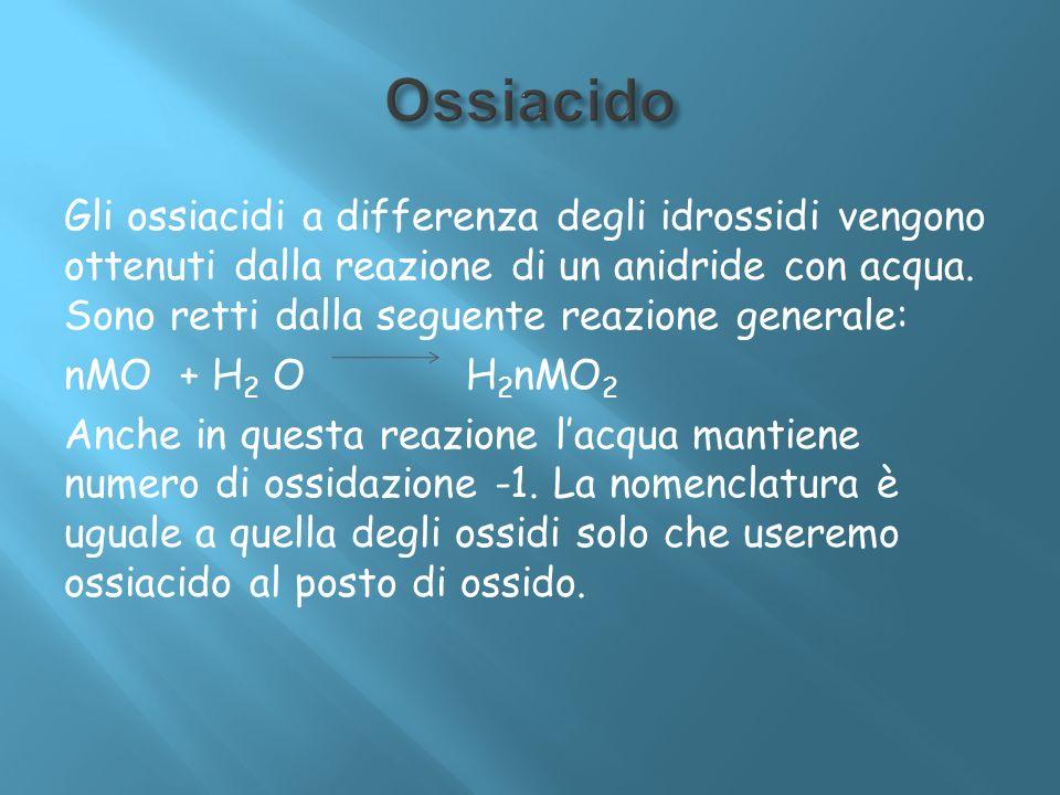 Gli ossiacidi a differenza degli idrossidi vengono ottenuti dalla reazione di un anidride con acqua. Sono retti dalla seguente reazione generale: nMO