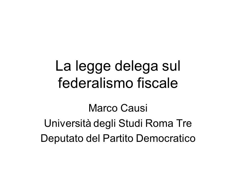 La legge delega sul federalismo fiscale Marco Causi Università degli Studi Roma Tre Deputato del Partito Democratico