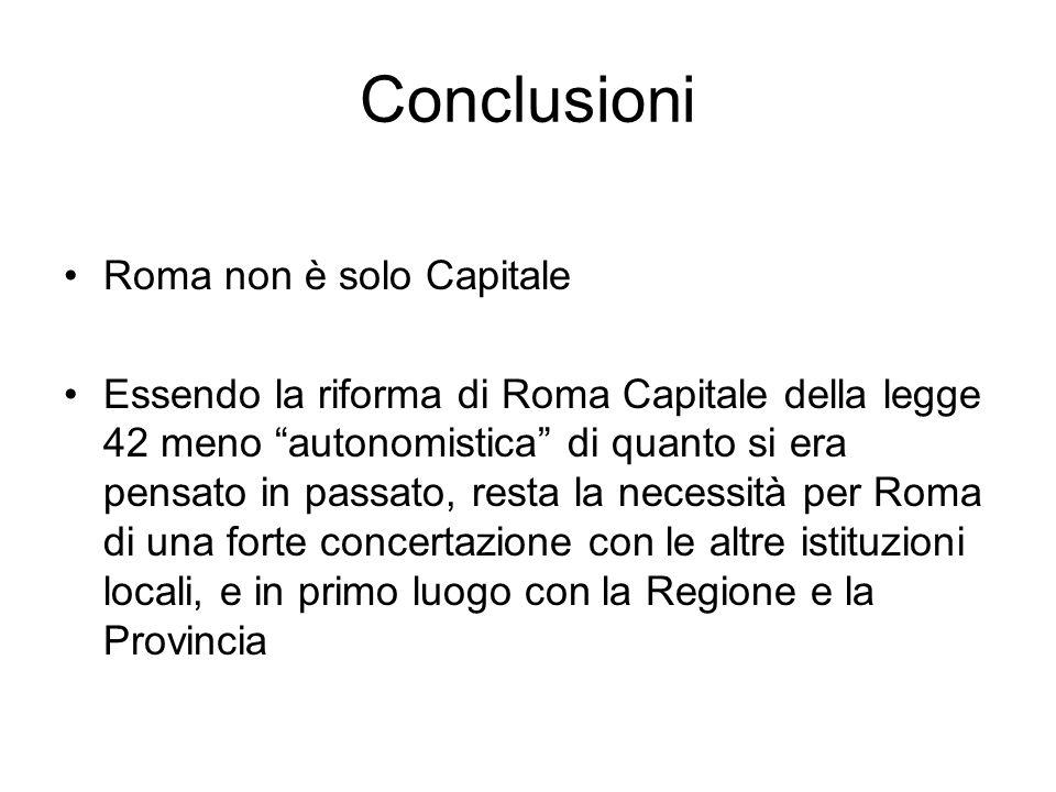 Conclusioni Roma non è solo Capitale Essendo la riforma di Roma Capitale della legge 42 meno autonomistica di quanto si era pensato in passato, resta la necessità per Roma di una forte concertazione con le altre istituzioni locali, e in primo luogo con la Regione e la Provincia