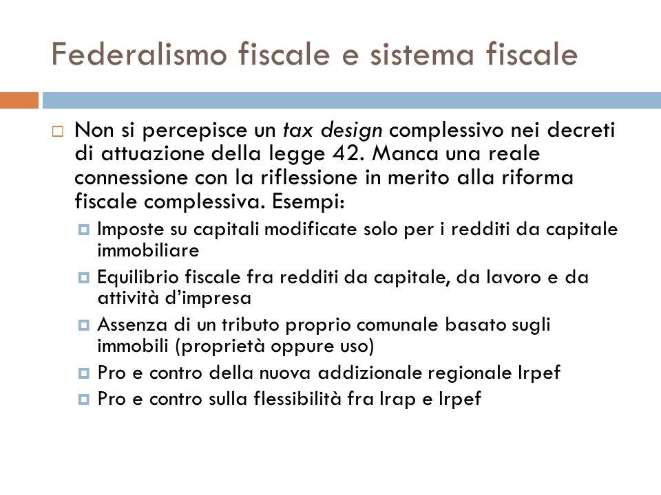 Federalismo fiscale e sistema fiscale Non si percepisce un tax design complessivo nei decreti di attuazione della legge 42. Manca una reale connession