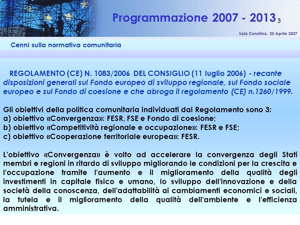Sala Consilina, 20 Aprile 2007 3 Cenni sulla normativa comunitaria Programmazione 2007 - 2013 REGOLAMENTO (CE) N. 1083/2006 DEL CONSIGLIO (11 luglio 2