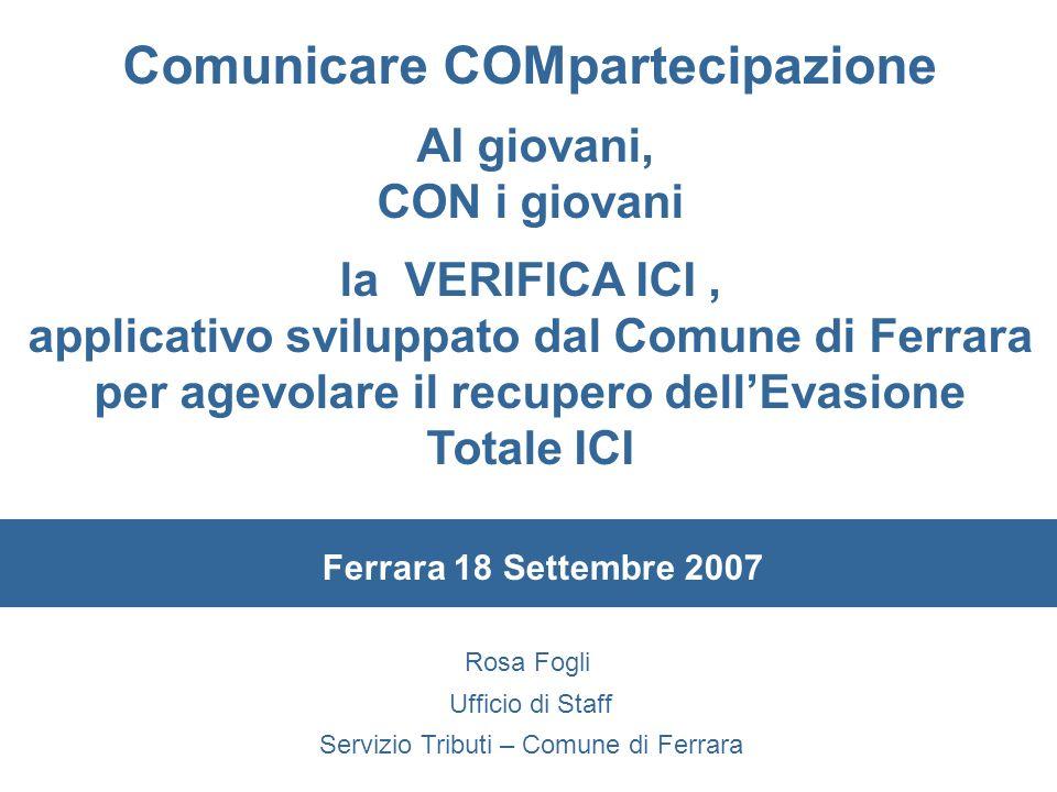 Rosa Fogli Ufficio di Staff Servizio Tributi – Comune di Ferrara Comunicare COMpartecipazione AI giovani, CON i giovani la VERIFICA ICI, applicativo s
