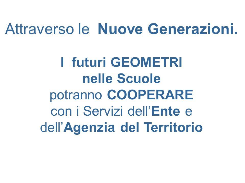 Attraverso le Nuove Generazioni. I futuri GEOMETRI nelle Scuole potranno COOPERARE con i Servizi dellEnte e dellAgenzia del Territorio