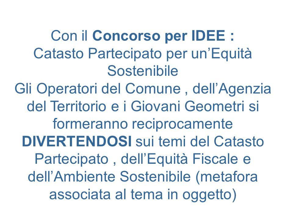 Con il Concorso per IDEE : Catasto Partecipato per unEquità Sostenibile Gli Operatori del Comune, dellAgenzia del Territorio e i Giovani Geometri si f