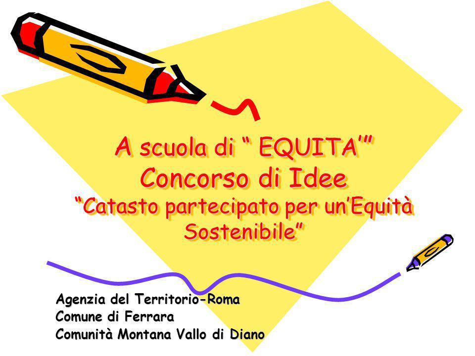 A scuola di EQUITA Concorso di Idee Catasto partecipato per unEquità Sostenibile Agenzia del Territorio-Roma Comune di Ferrara Comunità Montana Vallo di Diano