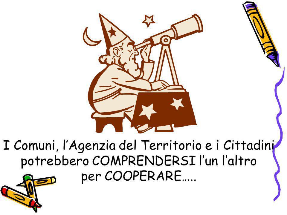 I Comuni, lAgenzia del Territorio e i Cittadini potrebbero COMPRENDERSI lun laltro per COOPERARE…..