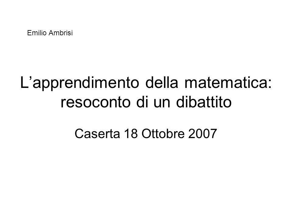 Lapprendimento della matematica: resoconto di un dibattito Caserta 18 Ottobre 2007 Emilio Ambrisi
