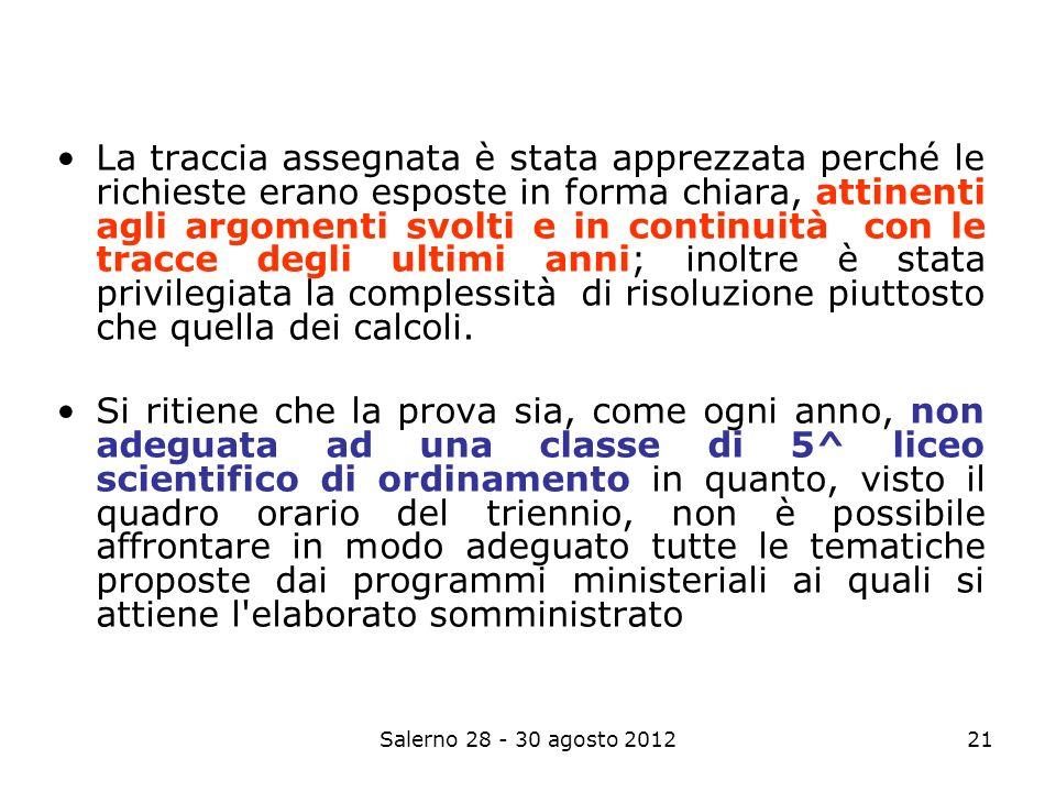 Salerno 28 - 30 agosto 201221 La traccia assegnata è stata apprezzata perché le richieste erano esposte in forma chiara, attinenti agli argomenti svolti e in continuità con le tracce degli ultimi anni; inoltre è stata privilegiata la complessità di risoluzione piuttosto che quella dei calcoli.