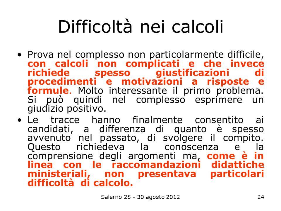 Salerno 28 - 30 agosto 201224 Difficoltà nei calcoli Prova nel complesso non particolarmente difficile, con calcoli non complicati e che invece richiede spesso giustificazioni di procedimenti e motivazioni a risposte e formule.