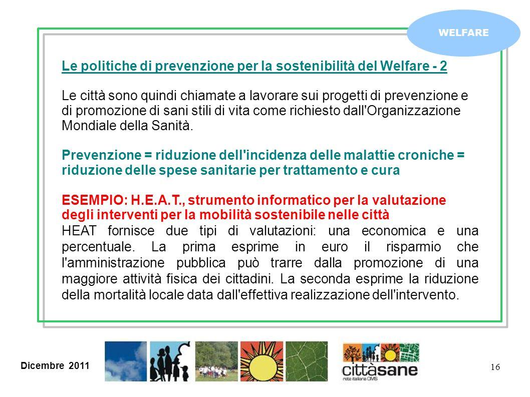 Dicembre 2011 16 WELFARE Le politiche di prevenzione per la sostenibilità del Welfare - 2 Le città sono quindi chiamate a lavorare sui progetti di pre
