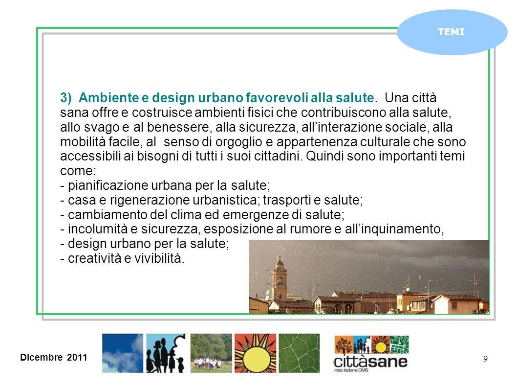 Dicembre 2011 9 TEMI 3) Ambiente e design urbano favorevoli alla salute. Una città sana offre e costruisce ambienti fisici che contribuiscono alla sal