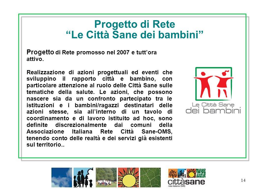 14 Progetto di Rete Le Città Sane dei bambini Progetto di Rete promosso nel 2007 e tuttora attivo. Realizzazione di azioni progettuali ed eventi che s