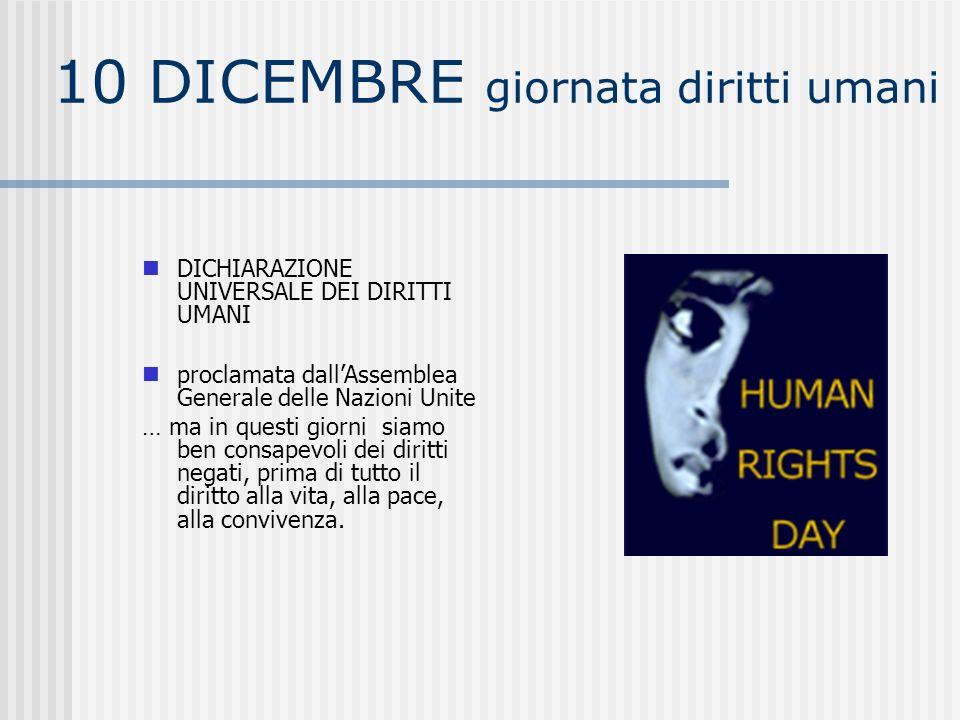 10 DICEMBRE giornata diritti umani DICHIARAZIONE UNIVERSALE DEI DIRITTI UMANI proclamata dallAssemblea Generale delle Nazioni Unite … ma in questi giorni siamo ben consapevoli dei diritti negati, prima di tutto il diritto alla vita, alla pace, alla convivenza.