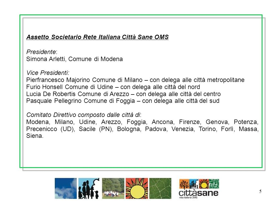 Marzo 2011 5 Assetto Societario Rete Italiana Città Sane OMS Presidente: Simona Arletti, Comune di Modena Vice Presidenti: Pierfrancesco Majorino Comu
