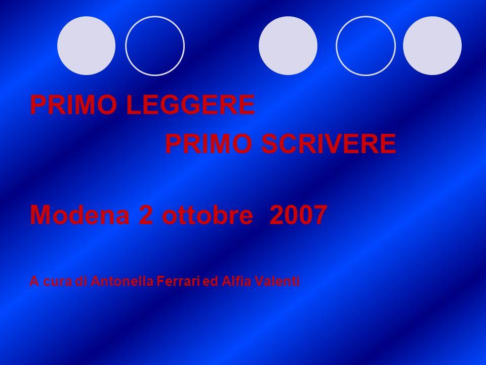 PRIMO LEGGERE PRIMO SCRIVERE Modena 2 ottobre 2007 A cura di Antonella Ferrari ed Alfia Valenti