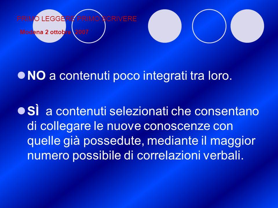 PRIMO LEGGERE PRIMO SCRIVERE Modena 2 ottobre 2007 NO a contenuti poco integrati tra loro. SÌ a contenuti selezionati che consentano di collegare le n