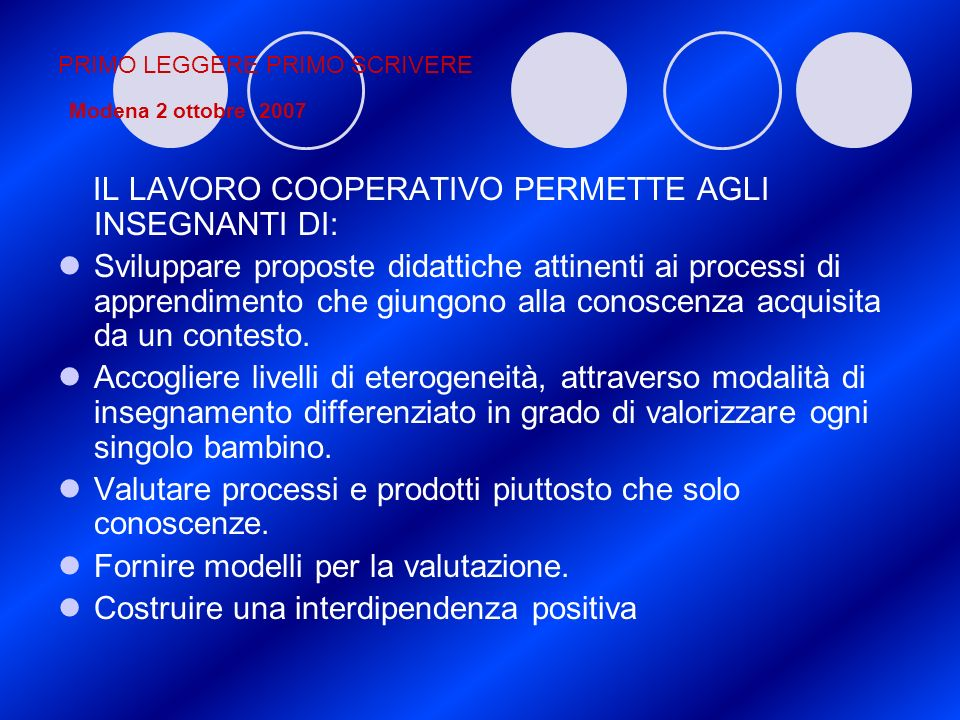 PRIMO LEGGERE PRIMO SCRIVERE Modena 2 ottobre 2007 IL LAVORO COOPERATIVO PERMETTE AGLI INSEGNANTI DI: Sviluppare proposte didattiche attinenti ai proc
