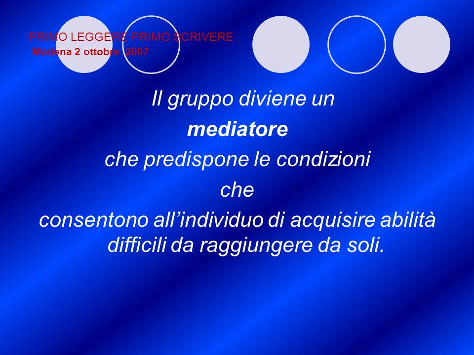 PRIMO LEGGERE PRIMO SCRIVERE Modena 2 ottobre 2007 Il gruppo diviene un mediatore che predispone le condizioni che consentono allindividuo di acquisir