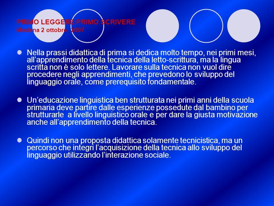 PRIMO LEGGERE PRIMO SCRIVERE Modena 2 ottobre 2007 Nella prassi didattica di prima si dedica molto tempo, nei primi mesi, allapprendimento della tecni